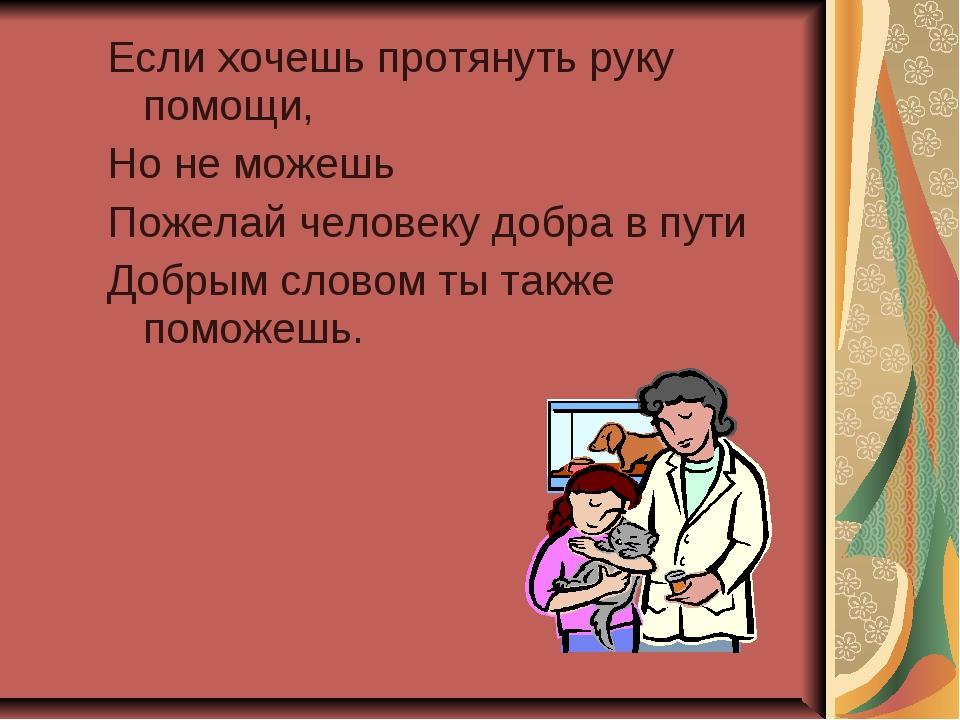 Если хочешь протянуть руку помощи, Но не можешь Пожелай человеку добра в пути...