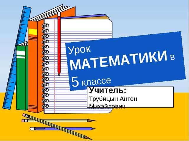 Урок МАТЕМАТИКИ в 5 классе Учитель: Трубицын Антон Михайлович