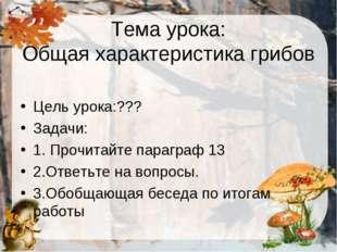 Тема урока: Общая характеристика грибов Цель урока:??? Задачи: 1. Прочитайте