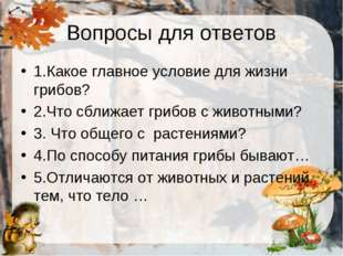 Вопросы для ответов 1.Какое главное условие для жизни грибов? 2.Что сближает
