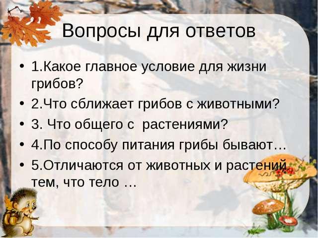 Вопросы для ответов 1.Какое главное условие для жизни грибов? 2.Что сближает...