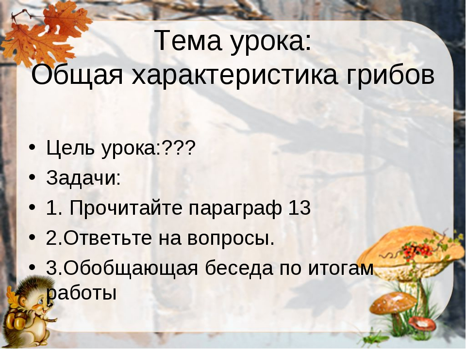 Тема урока: Общая характеристика грибов Цель урока:??? Задачи: 1. Прочитайте...