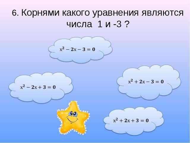 6. Корнями какого уравнения являются числа 1 и -3 ?