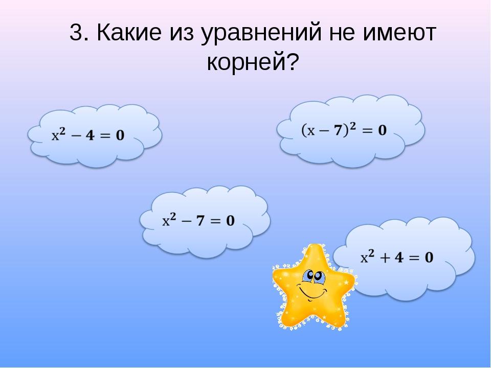 3. Какие из уравнений не имеют корней?
