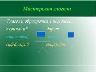 Мастерская глагола Глаголы образуются с помощью: окончаний дарит приставок пр