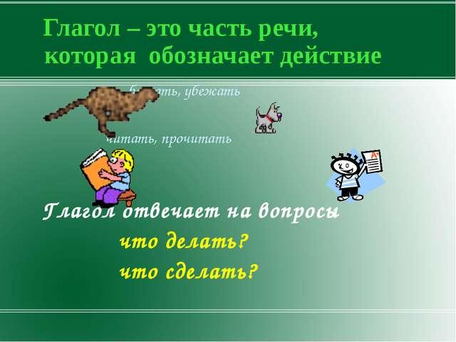 Глагол – это часть речи, которая обозначает действие бежать, убежать читать,...