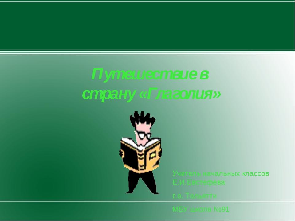 Путешествие в страну «Глаголия» Учитель начальных классов Е.И.Евстефева г.о....