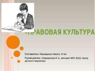 «ПРАВОВАЯ КУЛЬТУРА» Составитель: Пивоваренко Никита, 15 лет Руководитель: Спи
