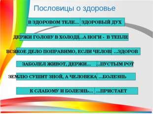 Пословицы о здоровье В ЗДОРОВОМ ТЕЛЕ… ЗДОРОВЫЙ ДУХ ДЕРЖИ ГОЛОВУ В ХОЛОДЕ,… …А
