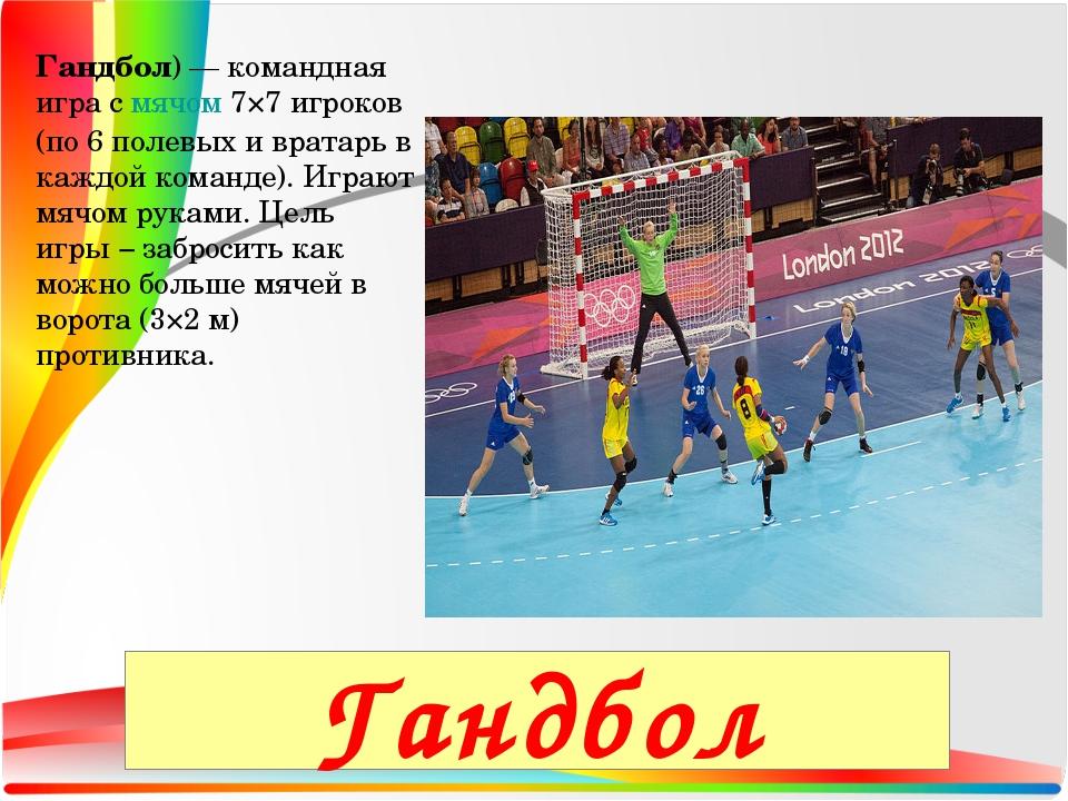 Гандбол)— командная игра смячом7×7 игроков (по 6 полевых и вратарь в каждо...
