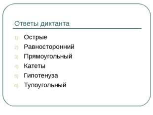 Ответы диктанта Острые Равносторонний Прямоугольный Катеты Гипотенуза Тупоуго