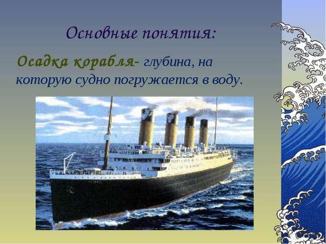 Основные понятия: Осадка корабля- глубина, на которую судно погружается в воду.