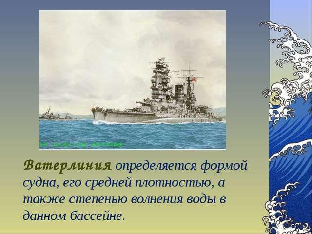 Ватерлиния определяется формой судна, его средней плотностью, а также степень...