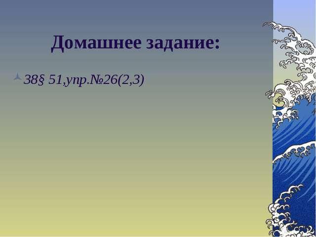 Домашнее задание: *§ 51,упр.№26(2,3)