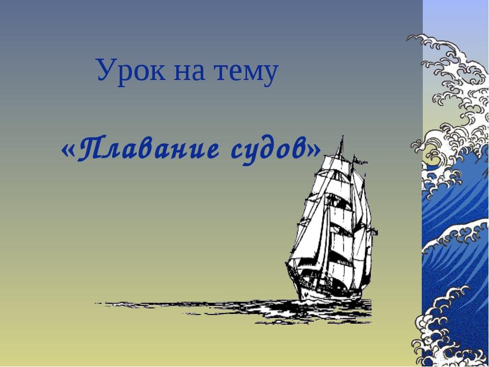 Урок на тему «Плавание судов»
