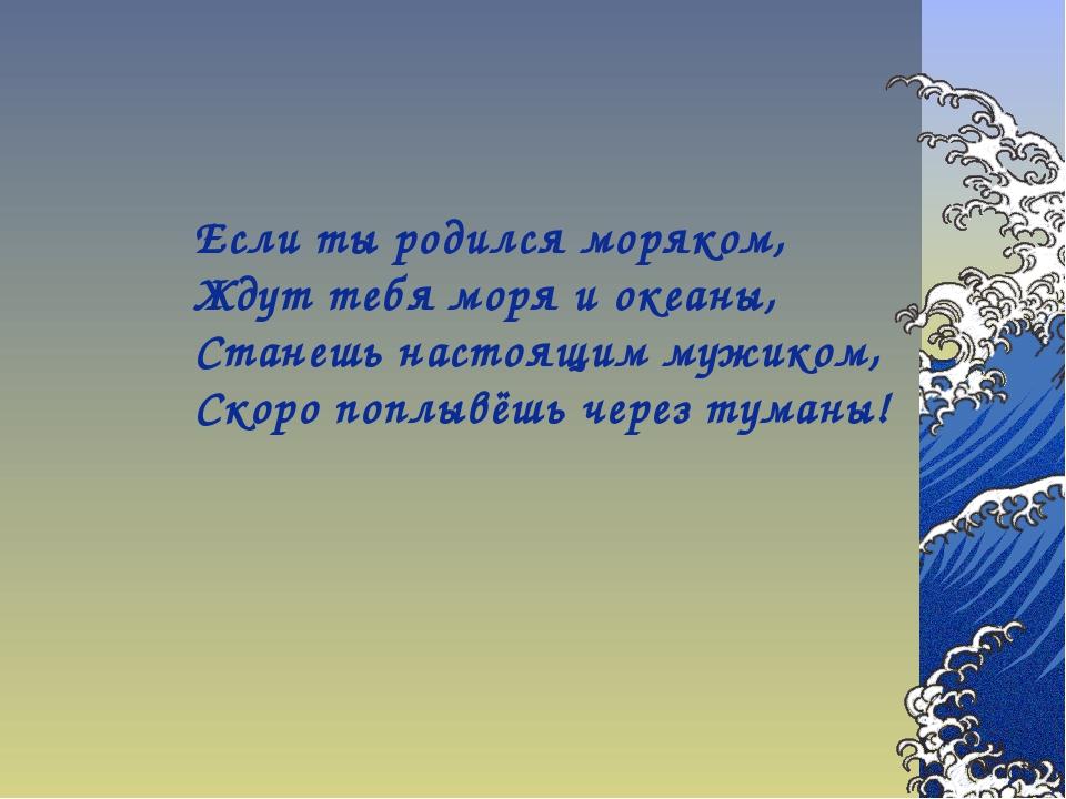 Если ты родился моряком, Ждут тебя моря и океаны, Станешь настоящим мужиком,...
