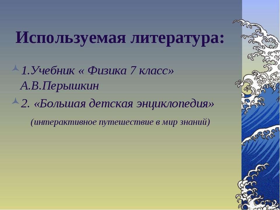 Используемая литература: 1.Учебник « Физика 7 класс» А.В.Перышкин 2. «Большая...