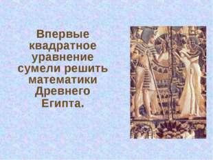 Впервые квадратное уравнение сумели решить математики Древнего Египта.