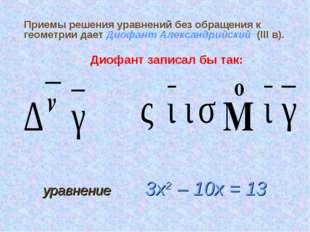 Приемы решения уравнений без обращения к геометрии дает Диофант Александрийск