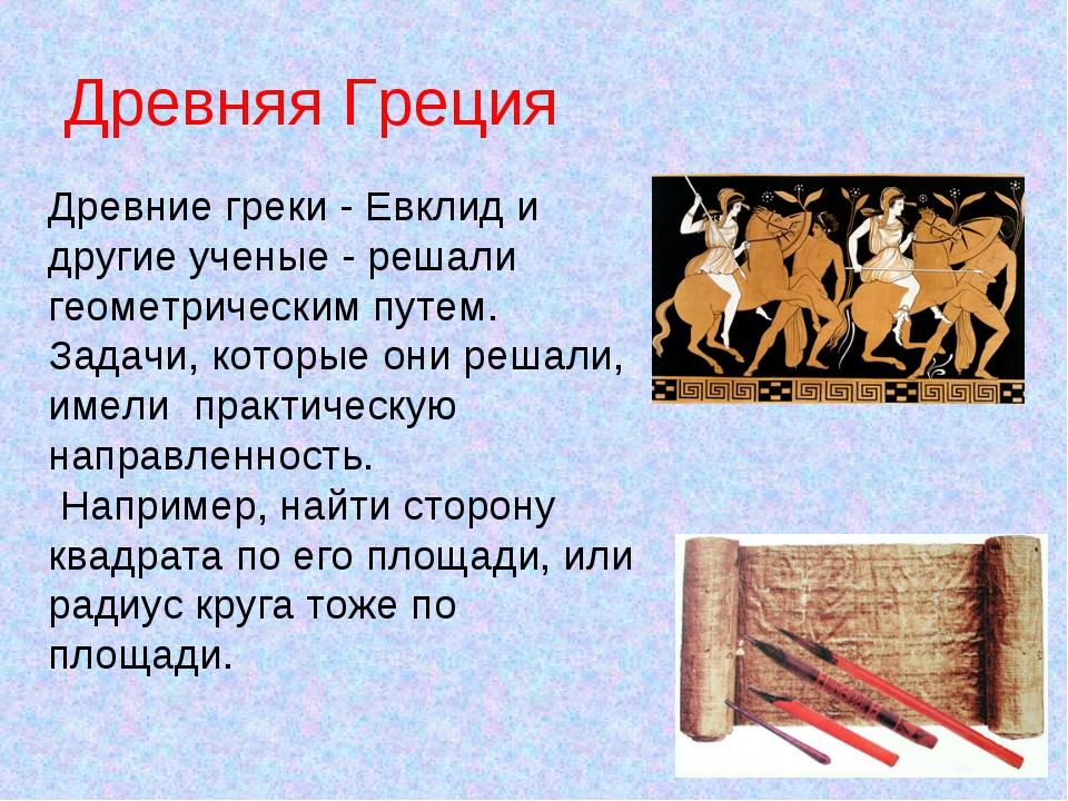 Древняя Греция Древние греки - Евклид и другие ученые - решали геометрическим...