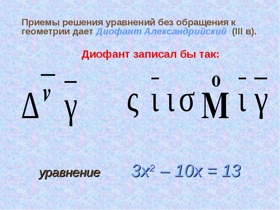 Приемы решения уравнений без обращения к геометрии дает Диофант Александрийск...