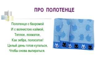 ПРО ПОЛОТЕНЦЕ Полотенце с бахромой И с волнистою каймой, Теплое, лохматое, Ка