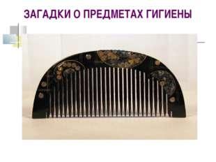 ЗАГАДКИ О ПРЕДМЕТАХ ГИГИЕНЫ Целых 25 зубков Для кудрей и хохолков. И под кажд