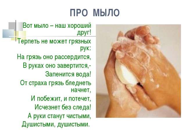 ПРО МЫЛО Вот мыло – наш хороший друг! Терпеть не может грязных рук: На грязь...