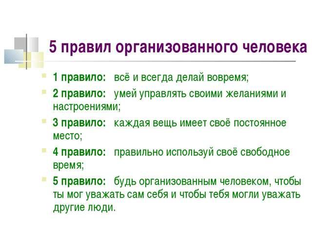 5 правил организованного человека 1 правило: всё и всегда делай вовремя; 2 пр...