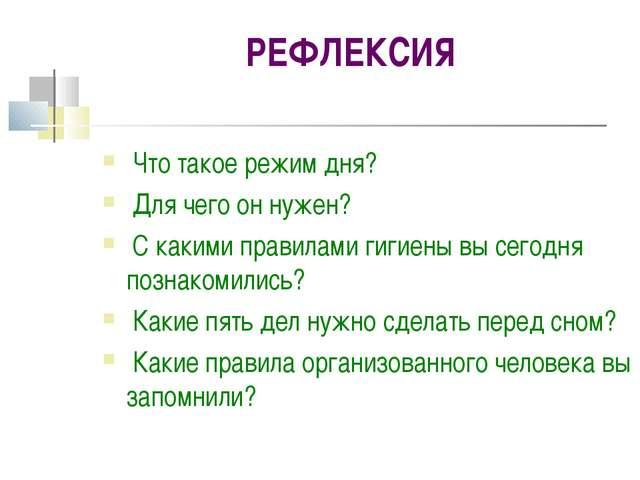 РЕФЛЕКСИЯ Что такое режим дня? Для чего он нужен? С какими правилами гигиены...