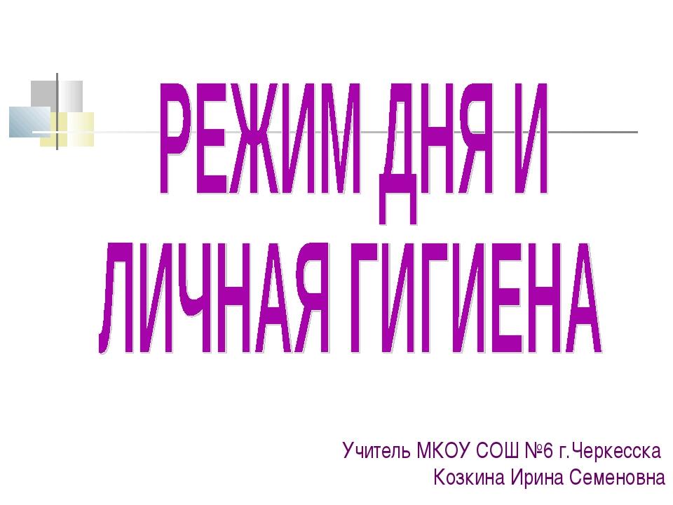 Учитель МКОУ СОШ №6 г.Черкесска Козкина Ирина Семеновна
