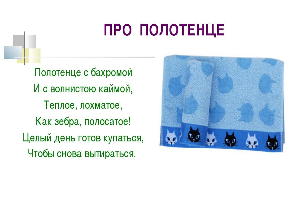 ПРО ПОЛОТЕНЦЕ Полотенце с бахромой И с волнистою каймой, Теплое, лохматое, Ка...