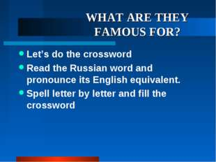 WHAT ARE THEY FAMOUS FOR? Let's do the crossword Read the Russian word and pr