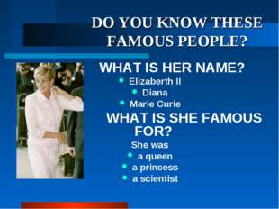 DO YOU KNOW THESE FAMOUS PEOPLE? WHAT IS HER NAME? Elizaberth II Diana Marie