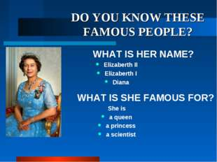 DO YOU KNOW THESE FAMOUS PEOPLE? WHAT IS HER NAME? Elizaberth II Elizaberth I