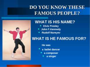 DO YOU KNOW THESE FAMOUS PEOPLE? WHAT IS HIS NAME? Elvis Presley John F.Kenne
