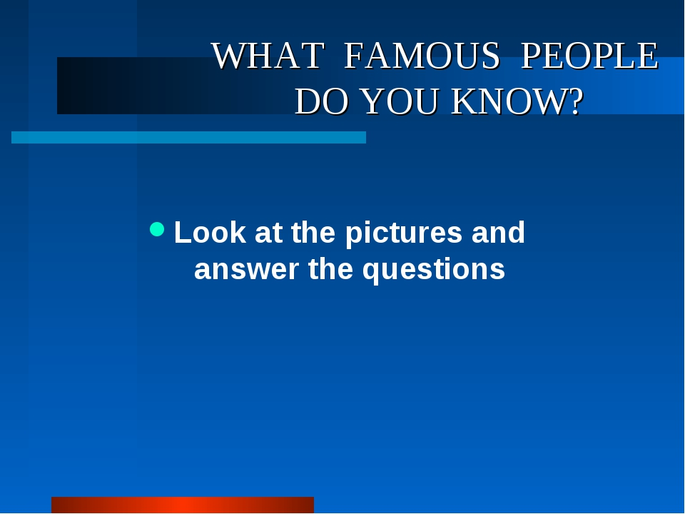WHAT FAMOUS PEOPLE DO YOU KNOW? Look at the pictures and answer the questions