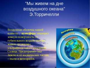 """""""Мы живем на дне воздушного океана"""" Э.Торричелли Воздушная оболочка нашей пла"""