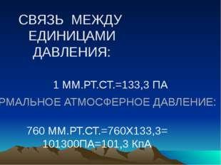 СВЯЗЬ МЕЖДУ ЕДИНИЦАМИ ДАВЛЕНИЯ: 1 ММ.РТ.СТ.=133,3 ПА НОРМАЛЬНОЕ АТМОСФЕРНОЕ Д
