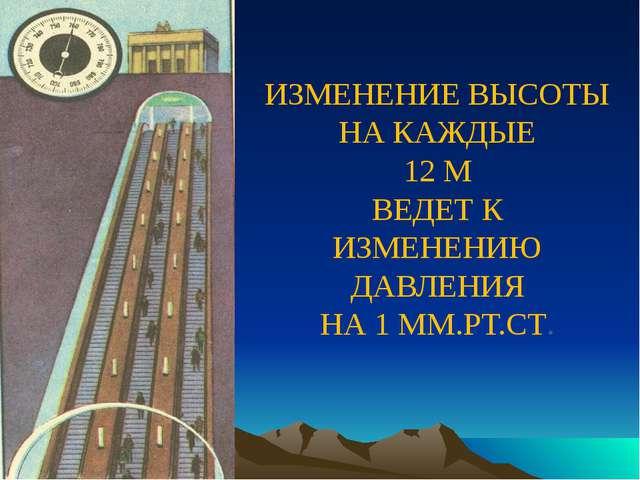 ИЗМЕНЕНИЕ ВЫСОТЫ НА КАЖДЫЕ 12 М ВЕДЕТ К ИЗМЕНЕНИЮ ДАВЛЕНИЯ НА 1 ММ.РТ.СТ.
