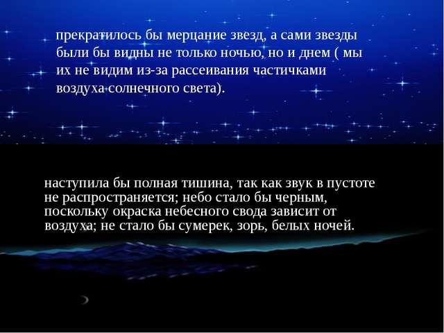 прекратилось бы мерцание звезд, а сами звезды были бы видны не только ночью,...