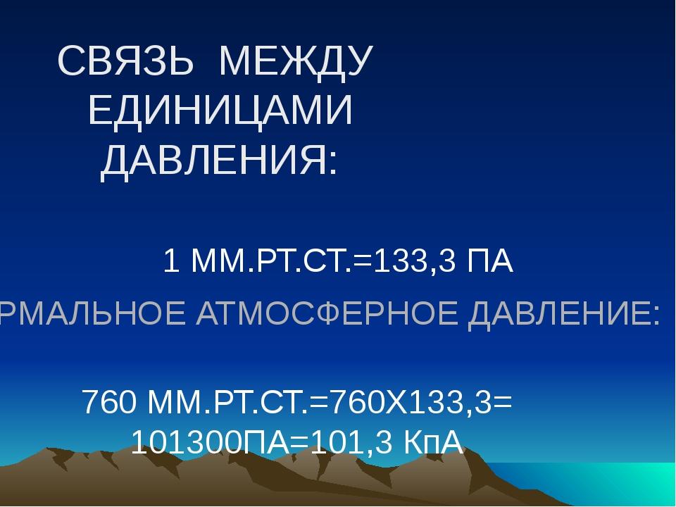 СВЯЗЬ МЕЖДУ ЕДИНИЦАМИ ДАВЛЕНИЯ: 1 ММ.РТ.СТ.=133,3 ПА НОРМАЛЬНОЕ АТМОСФЕРНОЕ Д...