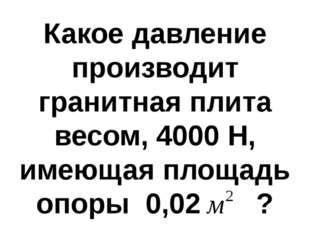 Какое давление производит гранитная плита весом, 4000 Н, имеющая площадь опор