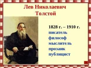 Лев Николаевич Толстой 1828 г. – 1910 г. писатель философ мыслитель прозаик п