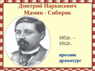 Дмитрий Наркисович Мамин - Сибиряк 1852г. – 1912г. прозаик драматург