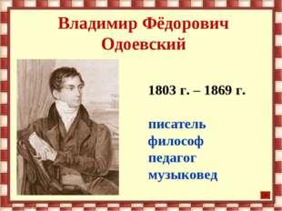 Владимир Фёдорович Одоевский 1803 г. – 1869 г. писатель философ педагог музык