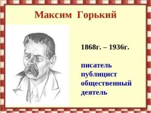 Максим Горький 1868г. – 1936г. писатель публицист общественный деятель