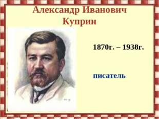 Александр Иванович Куприн 1870г. – 1938г. писатель