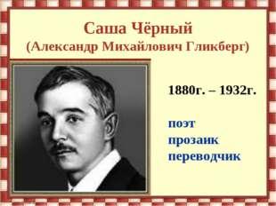 Саша Чёрный (Александр Михайлович Гликберг) 1880г. – 1932г. поэт прозаик пере