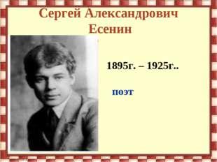 Сергей Александрович Есенин 1895г. – 1925г.. поэт